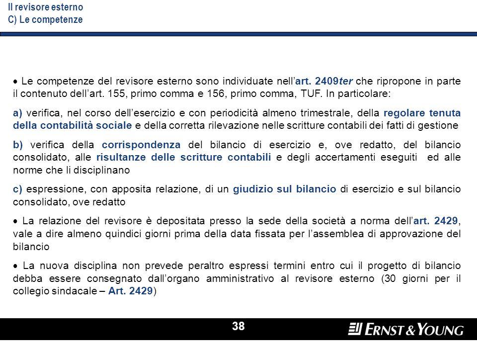 38 Il revisore esterno C) Le competenze Le competenze del revisore esterno sono individuate nellart. 2409ter che ripropone in parte il contenuto della