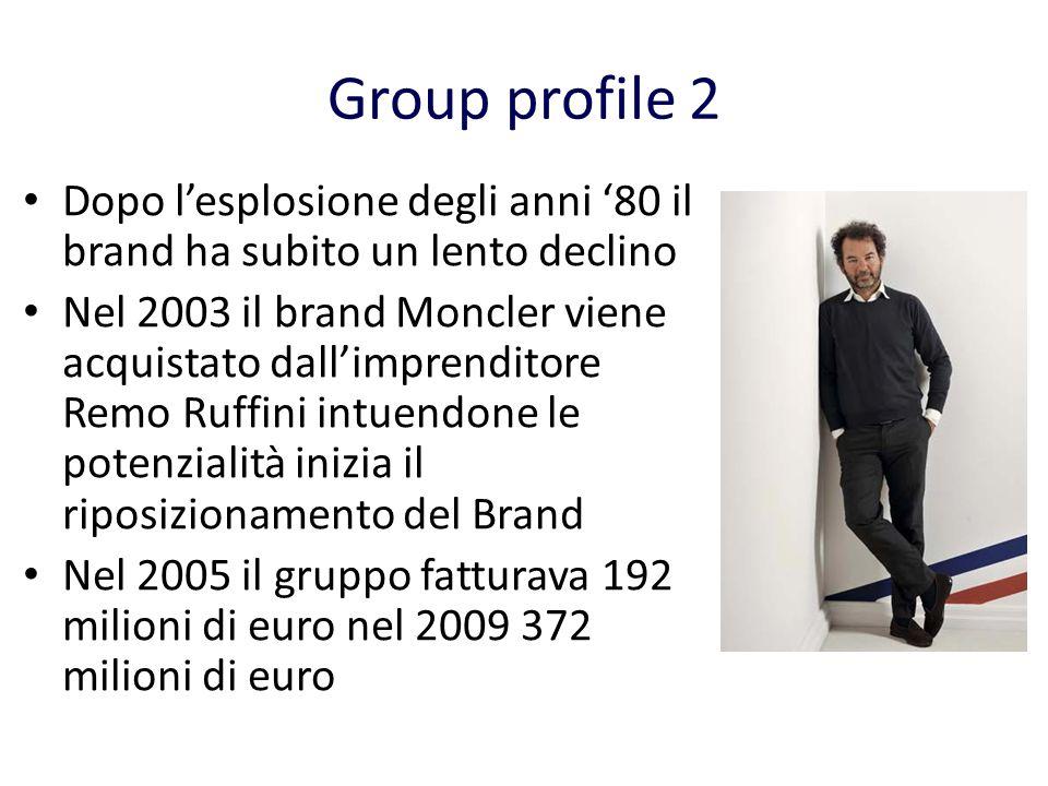 Group profile 2 Dopo lesplosione degli anni 80 il brand ha subito un lento declino Nel 2003 il brand Moncler viene acquistato dallimprenditore Remo Ruffini intuendone le potenzialità inizia il riposizionamento del Brand Nel 2005 il gruppo fatturava 192 milioni di euro nel 2009 372 milioni di euro