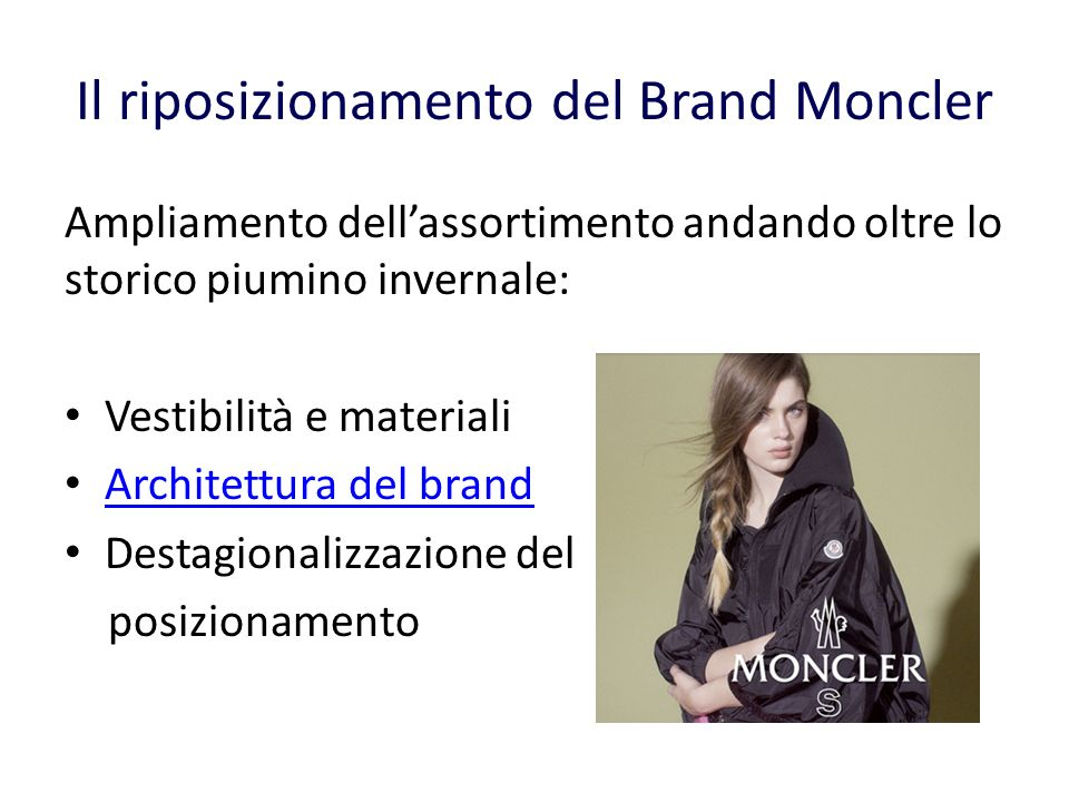 Il riposizionamento del Brand Moncler Ampliamento dellassortimento andando oltre lo storico piumino invernale: Vestibilità e materiali Architettura del brand Destagionalizzazione del posizionamento