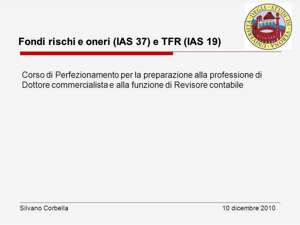 Silvano Corbella 10 dicembre 2010 Fondi rischi e oneri (IAS 37) e TFR (IAS 19) Corso di Perfezionamento per la preparazione alla professione di Dottor
