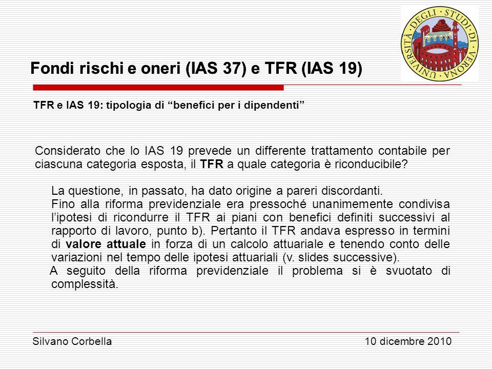 Silvano Corbella 10 dicembre 2010 Fondi rischi e oneri (IAS 37) e TFR (IAS 19) TFR e IAS 19: tipologia di benefici per i dipendenti Considerato che lo