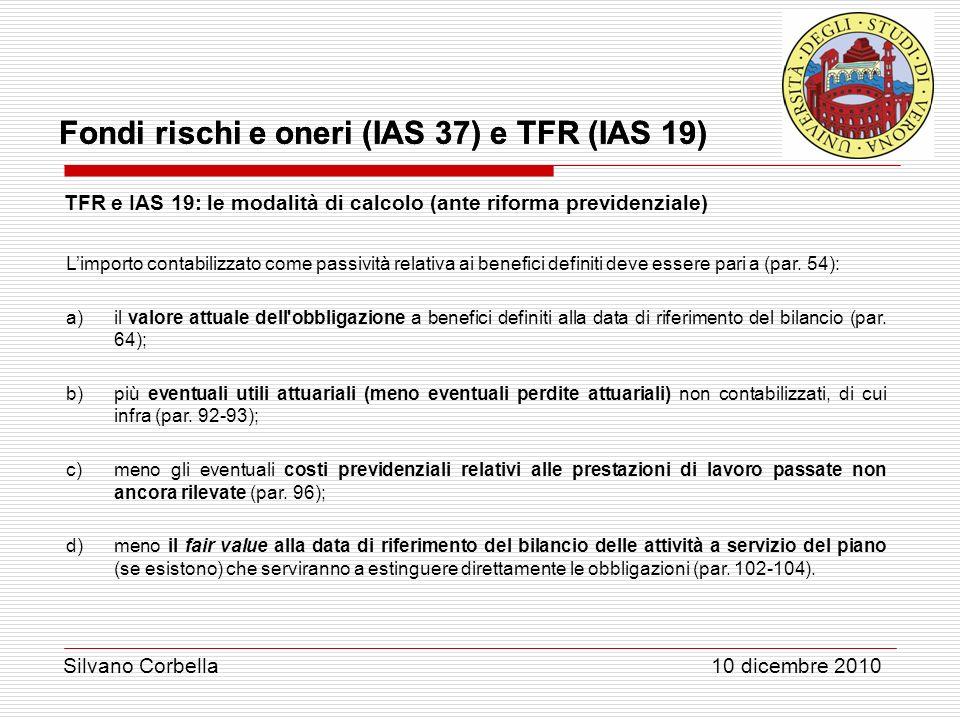 Silvano Corbella 10 dicembre 2010 Fondi rischi e oneri (IAS 37) e TFR (IAS 19) TFR e IAS 19: le modalità di calcolo (ante riforma previdenziale) Limpo