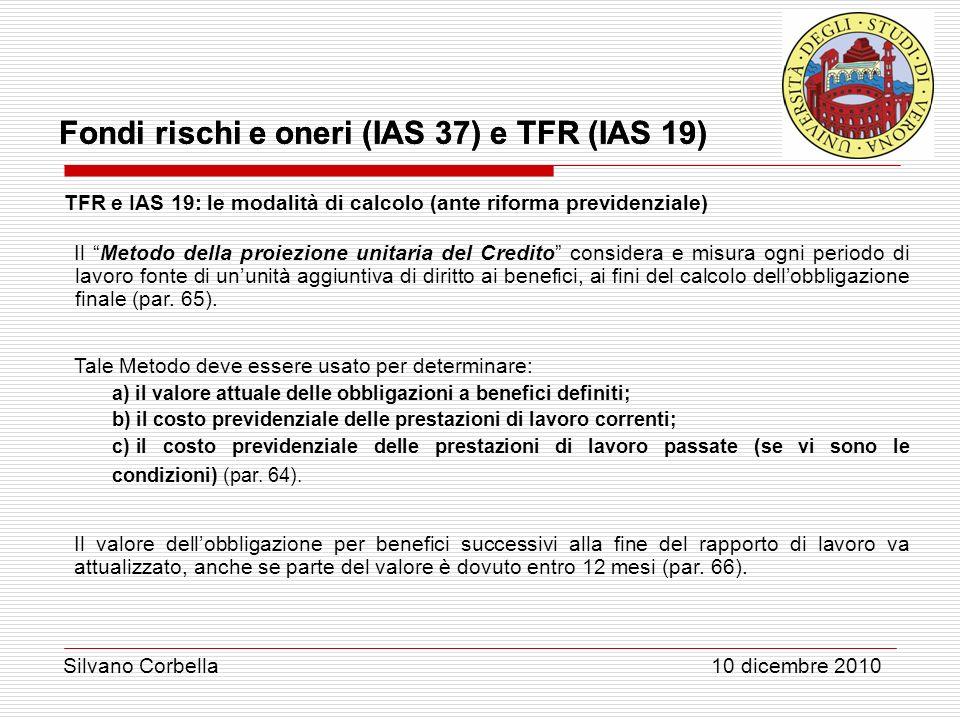 Silvano Corbella 10 dicembre 2010 Fondi rischi e oneri (IAS 37) e TFR (IAS 19) TFR e IAS 19: le modalità di calcolo (ante riforma previdenziale) Il Me