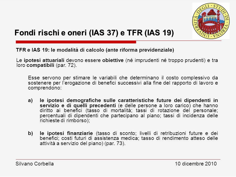 Silvano Corbella 10 dicembre 2010 Fondi rischi e oneri (IAS 37) e TFR (IAS 19) TFR e IAS 19: le modalità di calcolo (ante riforma previdenziale) Le ip
