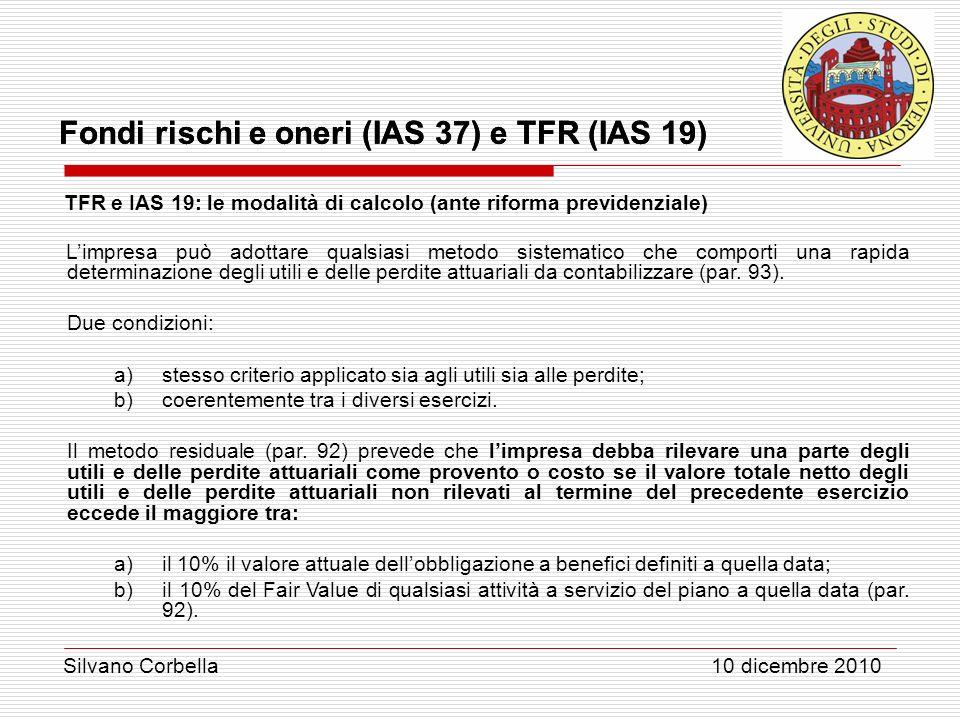 Silvano Corbella 10 dicembre 2010 Fondi rischi e oneri (IAS 37) e TFR (IAS 19) TFR e IAS 19: le modalità di calcolo (ante riforma previdenziale) Limpr