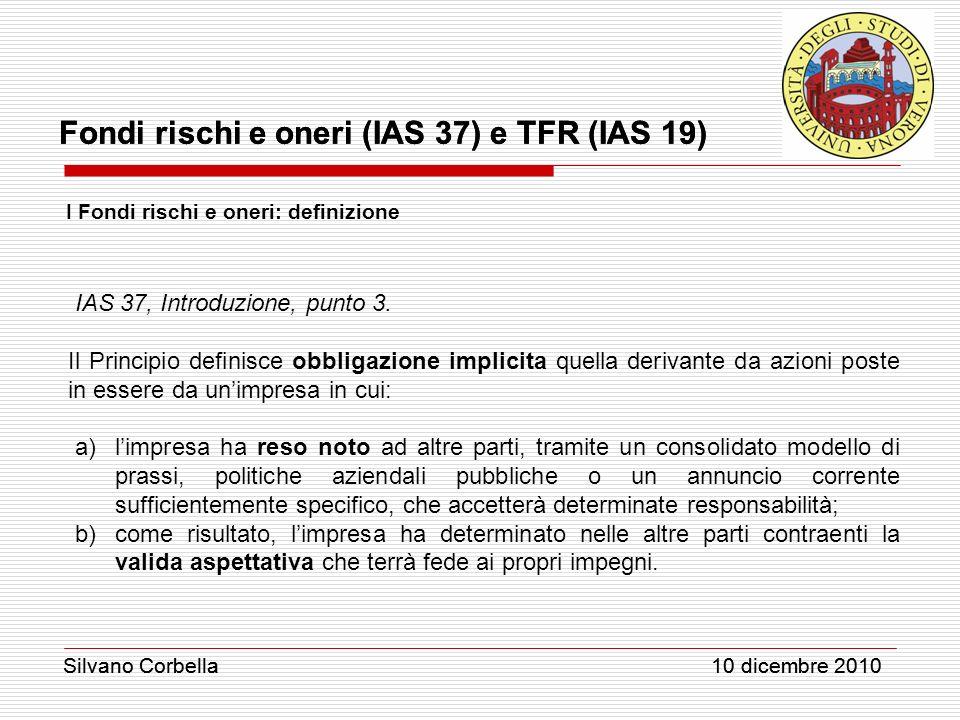 Silvano Corbella 10 dicembre 2010 Fondi rischi e oneri (IAS 37) e TFR (IAS 19) Silvano Corbella 10 dicembre 2010 I Fondi rischi e oneri: definizione I