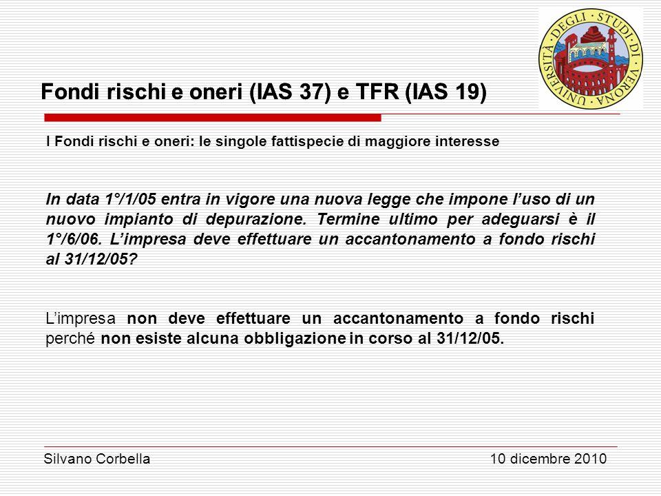 Silvano Corbella 10 dicembre 2010 Fondi rischi e oneri (IAS 37) e TFR (IAS 19) I Fondi rischi e oneri: le singole fattispecie di maggiore interesse In