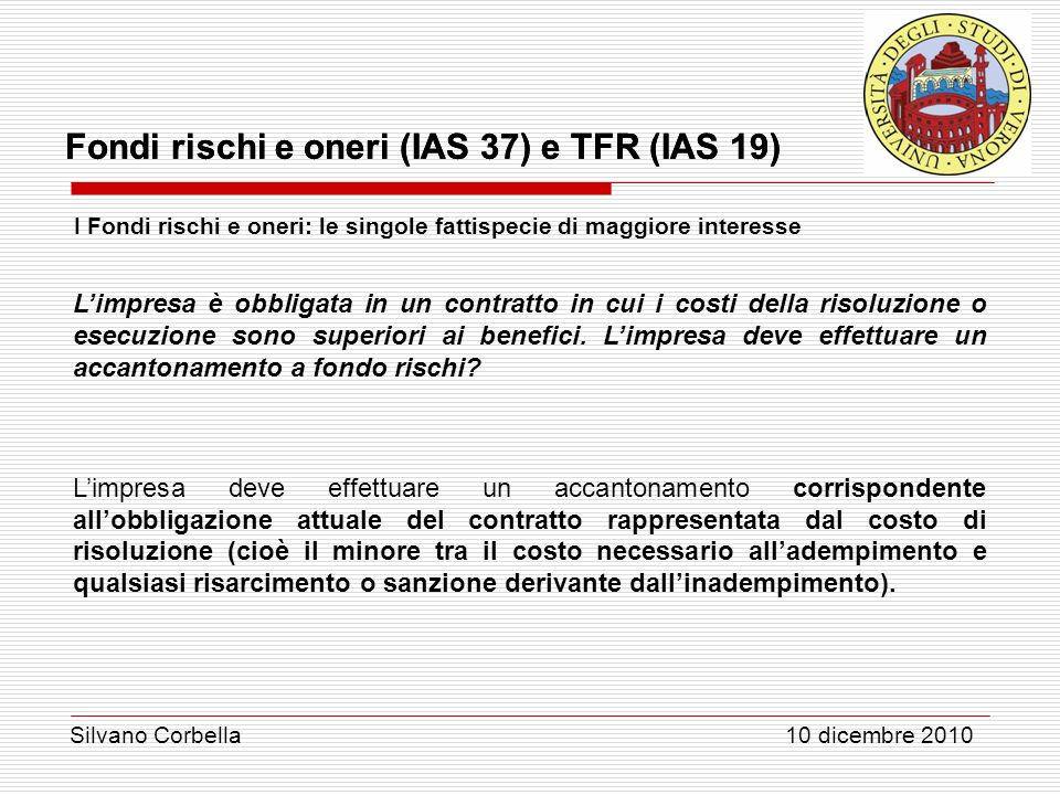 Silvano Corbella 10 dicembre 2010 Fondi rischi e oneri (IAS 37) e TFR (IAS 19) I Fondi rischi e oneri: le singole fattispecie di maggiore interesse Li