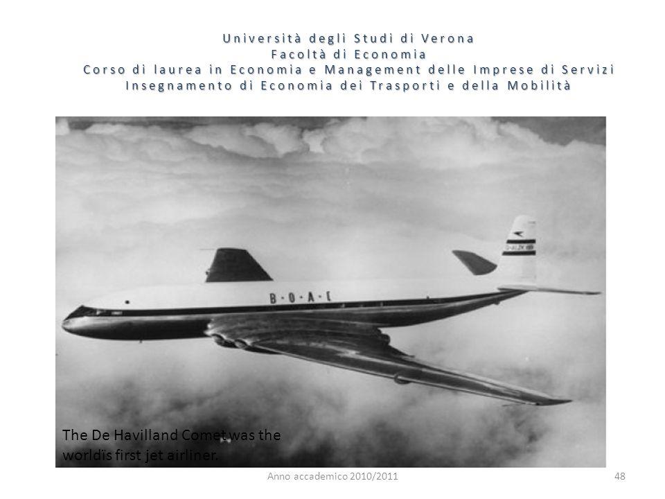 48 Università degli Studi di Verona Facoltà di Economia Corso di laurea in Economia e Management delle Imprese di Servizi Insegnamento di Economia dei Trasporti e della Mobilità Anno accademico 2010/2011 The De Havilland Comet was the worldïs first jet airliner.