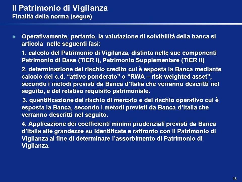 18 Il Patrimonio di Vigilanza Finalità della norma (segue) Operativamente, pertanto, la valutazione di solvibilità della banca si articola nelle segue