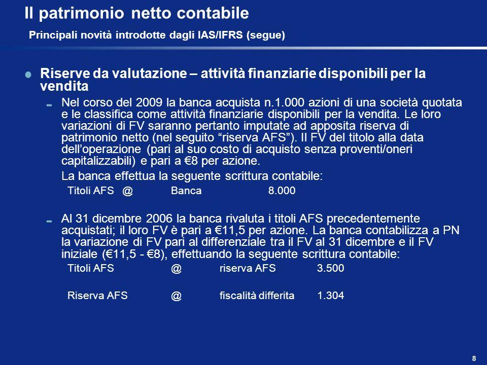 8 Il patrimonio netto contabile Principali novità introdotte dagli IAS/IFRS (segue) Riserve da valutazione – attività finanziarie disponibili per la v