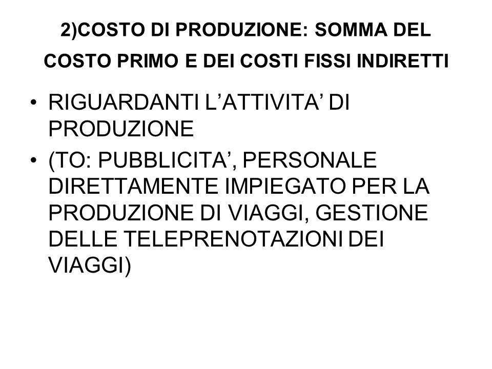 2)COSTO DI PRODUZIONE: SOMMA DEL COSTO PRIMO E DEI COSTI FISSI INDIRETTI RIGUARDANTI LATTIVITA DI PRODUZIONE (TO: PUBBLICITA, PERSONALE DIRETTAMENTE IMPIEGATO PER LA PRODUZIONE DI VIAGGI, GESTIONE DELLE TELEPRENOTAZIONI DEI VIAGGI)