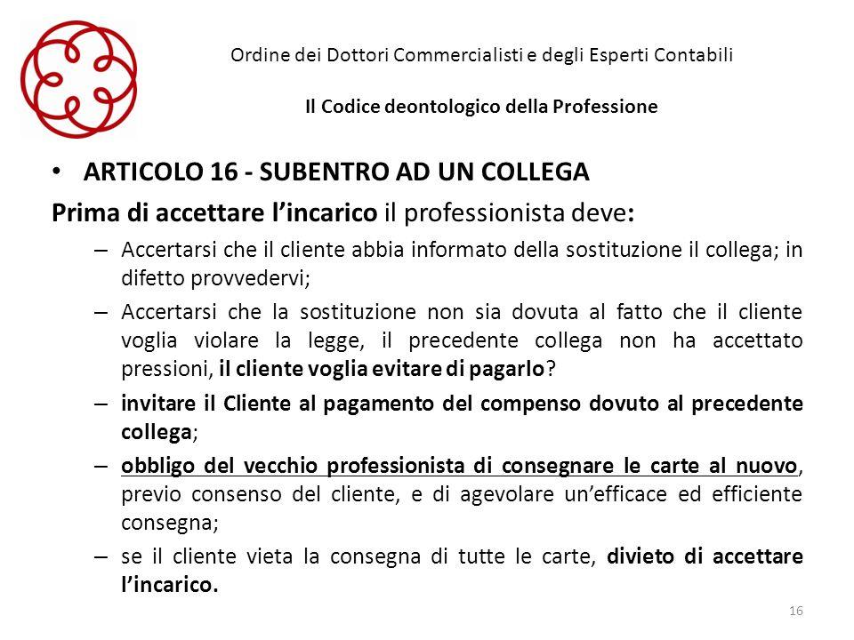 Ordine dei Dottori Commercialisti e degli Esperti Contabili Il Codice deontologico della Professione ARTICOLO 16 - SUBENTRO AD UN COLLEGA Prima di acc