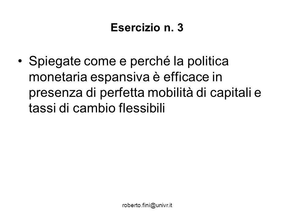 roberto.fini@univr.it Esercizio n. 3 Spiegate come e perché la politica monetaria espansiva è efficace in presenza di perfetta mobilità di capitali e