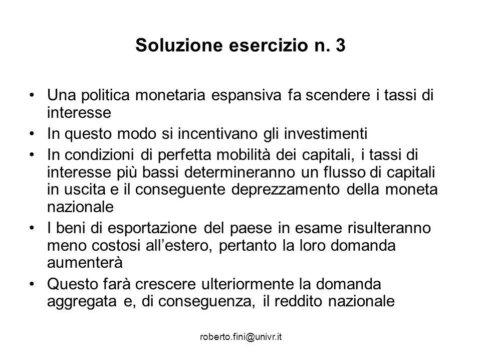 roberto.fini@univr.it Soluzione esercizio n. 3 Una politica monetaria espansiva fa scendere i tassi di interesse In questo modo si incentivano gli inv