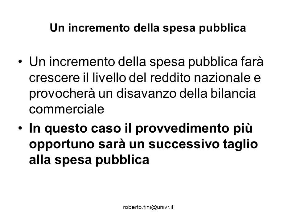 roberto.fini@univr.it Un incremento della spesa pubblica Un incremento della spesa pubblica farà crescere il livello del reddito nazionale e provocher