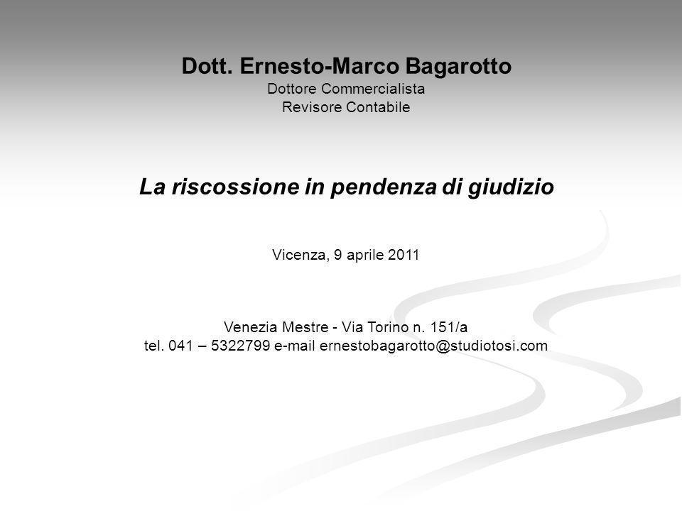 Dott. Ernesto-Marco Bagarotto Dottore Commercialista Revisore Contabile La riscossione in pendenza di giudizio Vicenza, 9 aprile 2011 Venezia Mestre -