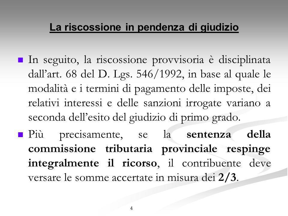 4 La riscossione in pendenza di giudizio In seguito, la riscossione provvisoria è disciplinata dallart. 68 del D. Lgs. 546/1992, in base al quale le m