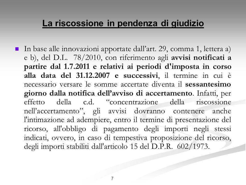 7 La riscossione in pendenza di giudizio In base alle innovazioni apportate dallart. 29, comma 1, lettera a) e b), del D.L. 78/2010, con riferimento a