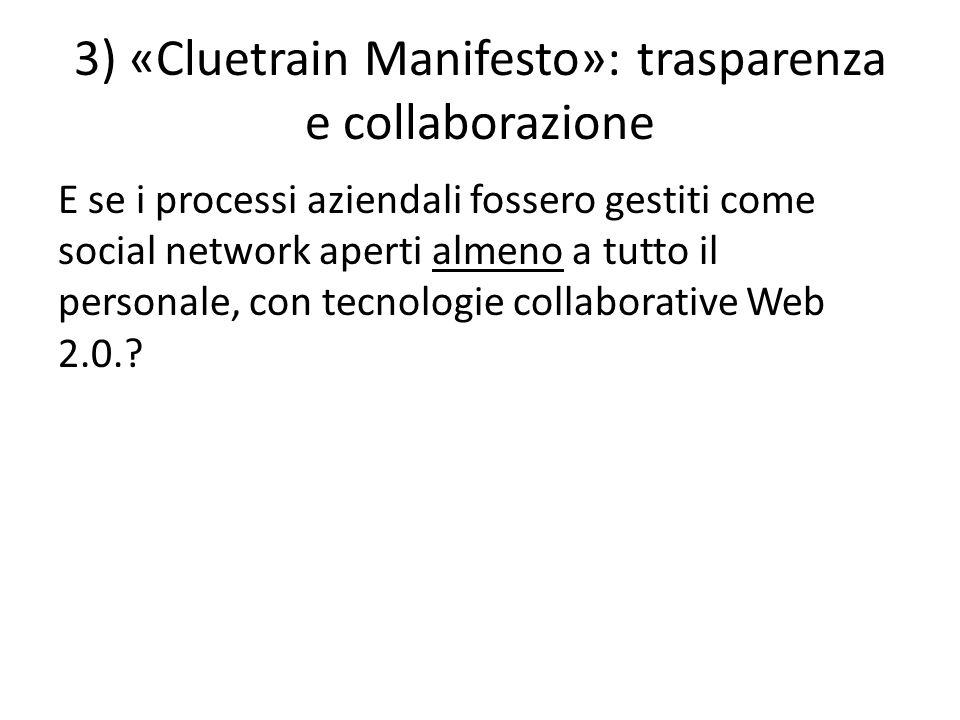 3) «Cluetrain Manifesto»: trasparenza e collaborazione E se i processi aziendali fossero gestiti come social network aperti almeno a tutto il personale, con tecnologie collaborative Web 2.0.
