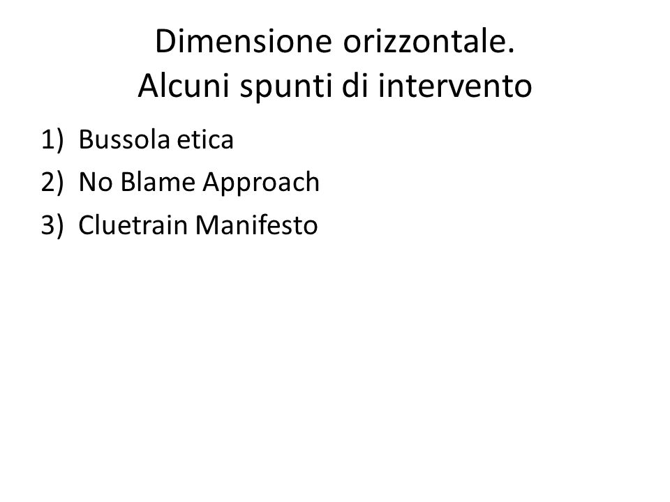 Dimensione orizzontale. Alcuni spunti di intervento 1)Bussola etica 2)No Blame Approach 3)Cluetrain Manifesto