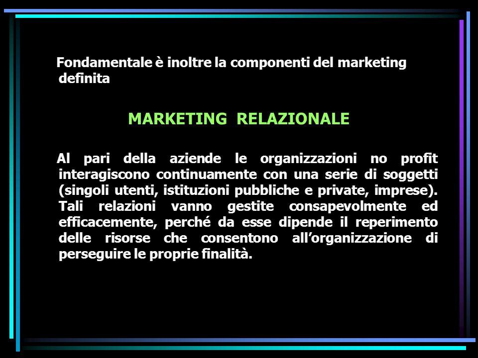 Fondamentale è inoltre la componenti del marketing definita MARKETING RELAZIONALE Al pari della aziende le organizzazioni no profit interagiscono continuamente con una serie di soggetti (singoli utenti, istituzioni pubbliche e private, imprese).