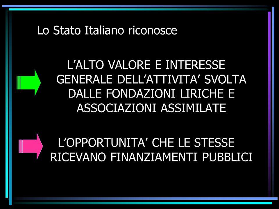Lo Stato Italiano riconosce LALTO VALORE E INTERESSE GENERALE DELLATTIVITA SVOLTA DALLE FONDAZIONI LIRICHE E ASSOCIAZIONI ASSIMILATE LOPPORTUNITA CHE LE STESSE RICEVANO FINANZIAMENTI PUBBLICI