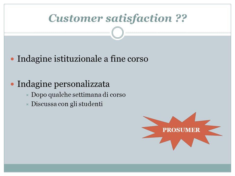Customer satisfaction ?? Indagine istituzionale a fine corso Indagine personalizzata Dopo qualche settimana di corso Discussa con gli studenti PROSUME