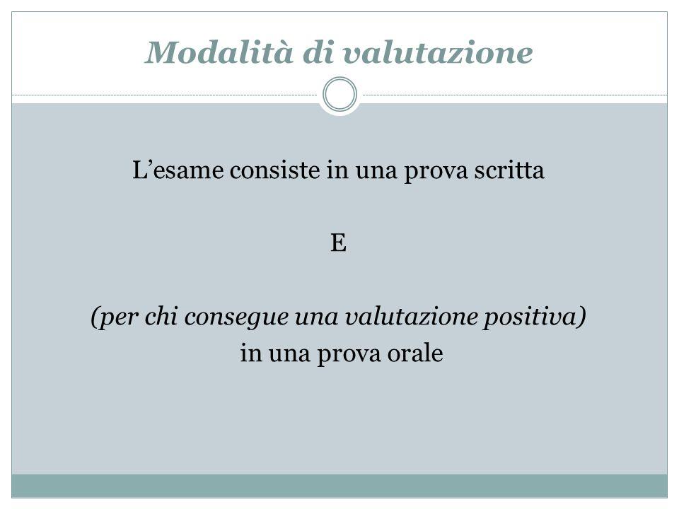 Modalità di valutazione Lesame consiste in una prova scritta E (per chi consegue una valutazione positiva) in una prova orale