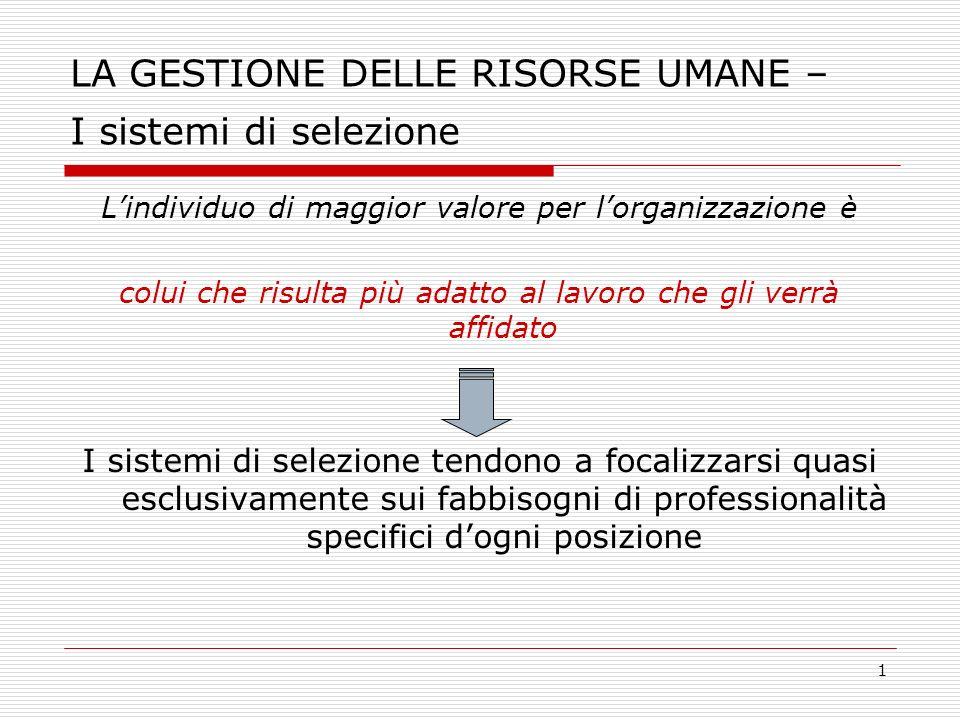 1 LA GESTIONE DELLE RISORSE UMANE – I sistemi di selezione Lindividuo di maggior valore per lorganizzazione è colui che risulta più adatto al lavoro c