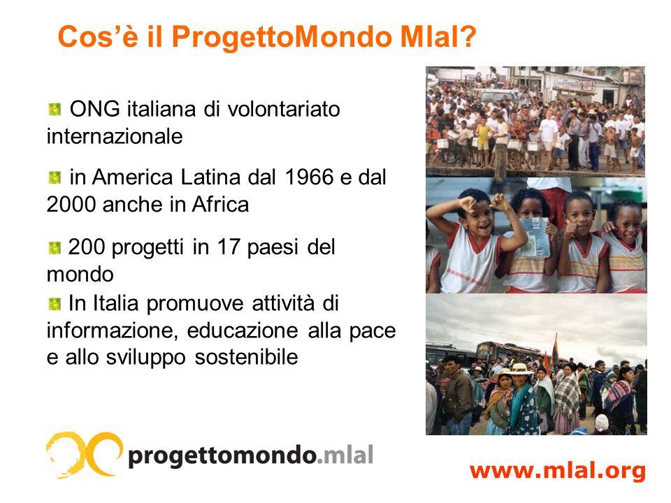 ONG italiana di volontariato internazionale in America Latina dal 1966 e dal 2000 anche in Africa 200 progetti in 17 paesi del mondo www.mlal.org In Italia promuove attività di informazione, educazione alla pace e allo sviluppo sostenibile Cosè il ProgettoMondo Mlal