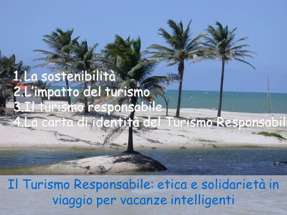 Il Turismo Responsabile: etica e solidarietà in viaggio per vacanze intelligenti 1.La sostenibilità 2.Limpatto del turismo 3.Il turismo responsabile 4.La carta di identità del Turismo Responsabile
