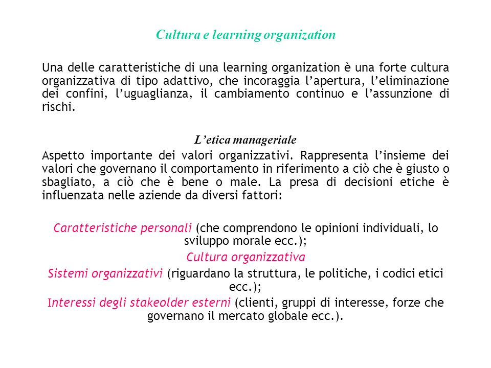 Cultura e learning organization Una delle caratteristiche di una learning organization è una forte cultura organizzativa di tipo adattivo, che incoraggia lapertura, leliminazione dei confini, luguaglianza, il cambiamento continuo e lassunzione di rischi.