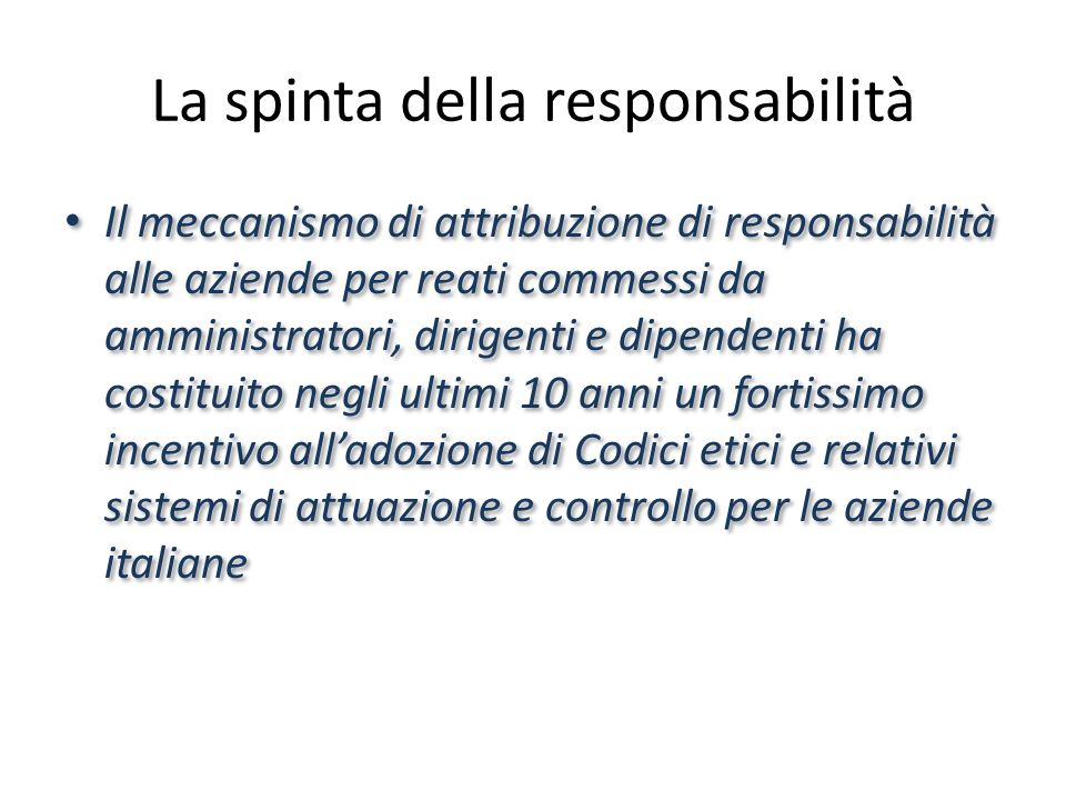 La spinta della responsabilità Il meccanismo di attribuzione di responsabilità alle aziende per reati commessi da amministratori, dirigenti e dipendenti ha costituito negli ultimi 10 anni un fortissimo incentivo alladozione di Codici etici e relativi sistemi di attuazione e controllo per le aziende italiane