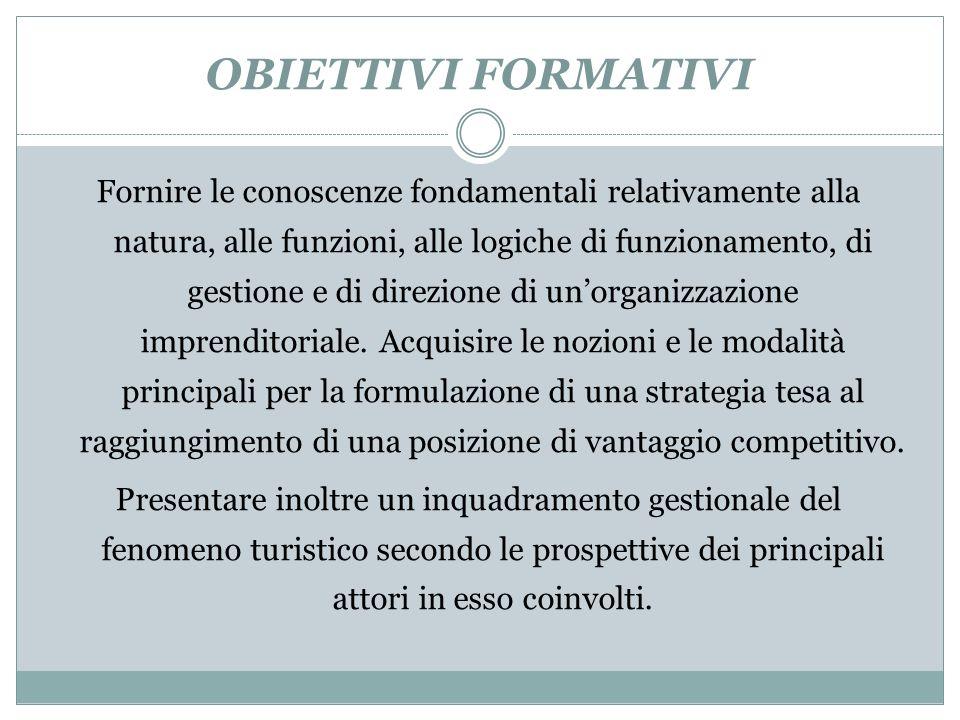 OBIETTIVI FORMATIVI Fornire le conoscenze fondamentali relativamente alla natura, alle funzioni, alle logiche di funzionamento, di gestione e di direzione di unorganizzazione imprenditoriale.
