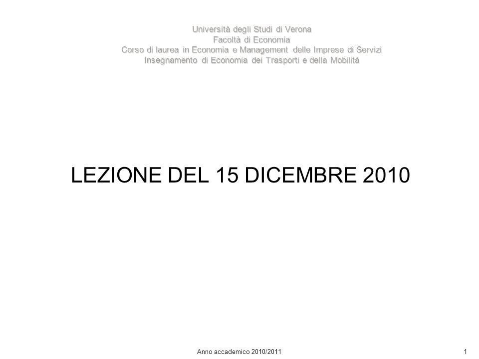 1 Università degli Studi di Verona Facoltà di Economia Corso di laurea in Economia e Management delle Imprese di Servizi Insegnamento di Economia dei Trasporti e della Mobilità Anno accademico 2010/2011 LEZIONE DEL 15 DICEMBRE 2010