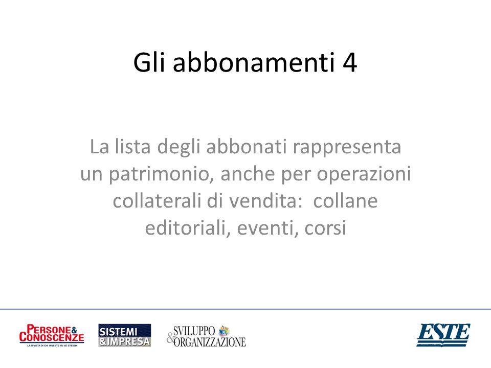 Gli abbonamenti 4 La lista degli abbonati rappresenta un patrimonio, anche per operazioni collaterali di vendita: collane editoriali, eventi, corsi