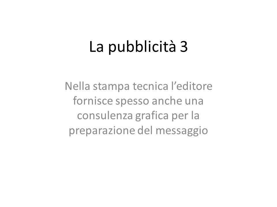 La pubblicità 3 Nella stampa tecnica leditore fornisce spesso anche una consulenza grafica per la preparazione del messaggio