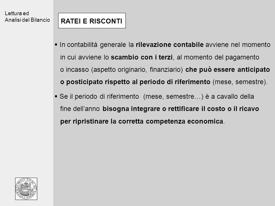 Lettura ed Analisi del Bilancio RATEI E RISCONTI In contabilità generale la rilevazione contabile avviene nel momento in cui avviene lo scambio con i