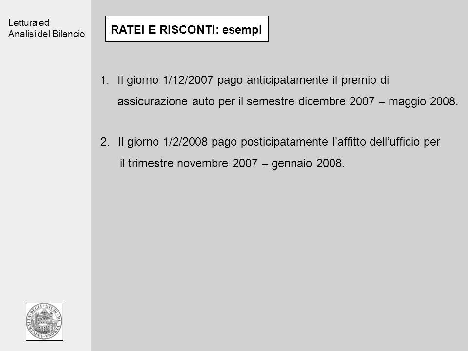 Lettura ed Analisi del Bilancio RATEI E RISCONTI: esempi 1.Il giorno 1/12/2007 pago anticipatamente il premio di assicurazione auto per il semestre dicembre 2007 – maggio 2008.