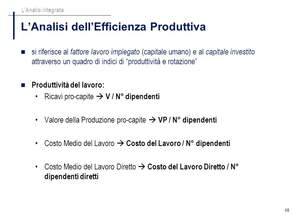 68 LAnalisi dellEfficienza Produttiva LAnalisi integrata si riferisce al fattore lavoro impiegato (capitale umano) e al capitale investito attraverso
