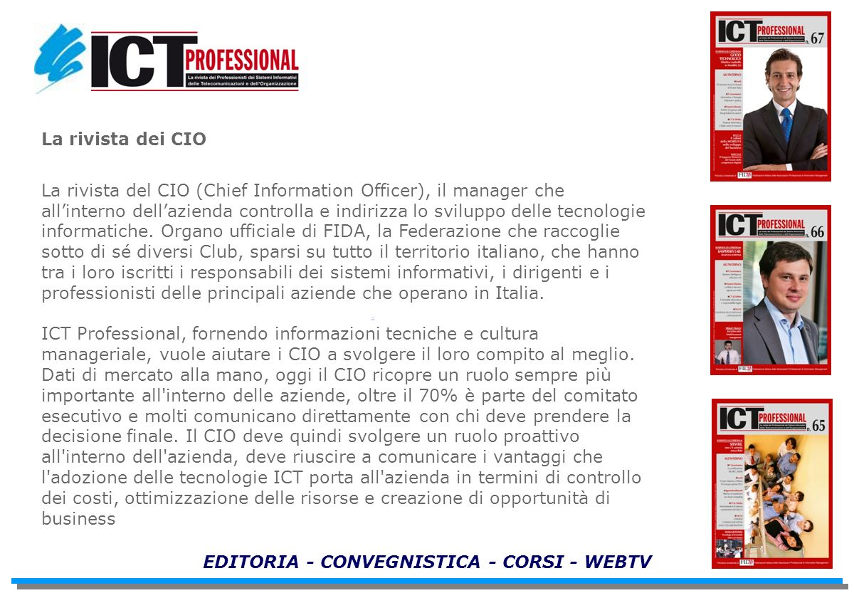 EDITORIA - CONVEGNISTICA - CORSI - WEBTV La rivista dei CIO La rivista del CIO (Chief Information Officer), il manager che allinterno dellazienda controlla e indirizza lo sviluppo delle tecnologie informatiche.