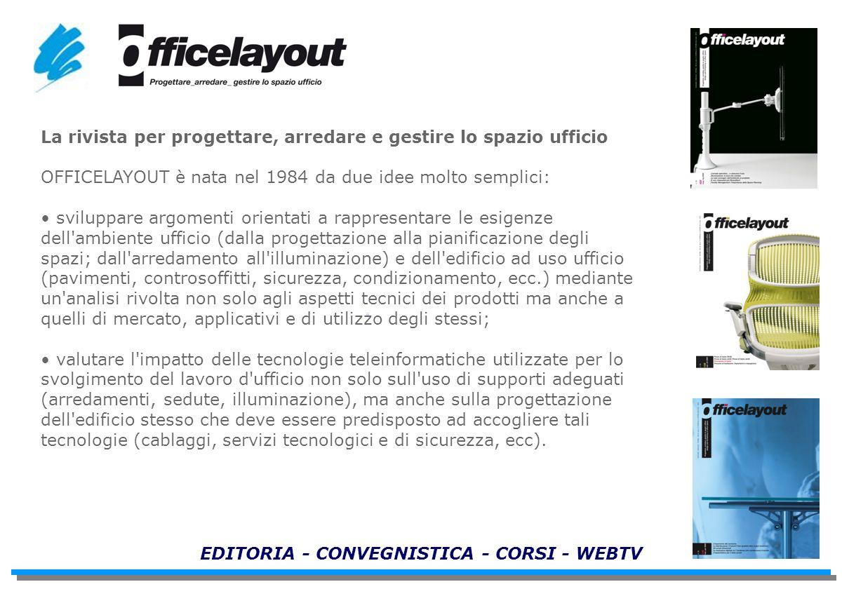 EDITORIA - CONVEGNISTICA - CORSI - WEBTV La rivista per progettare, arredare e gestire lo spazio ufficio OFFICELAYOUT è nata nel 1984 da due idee molt