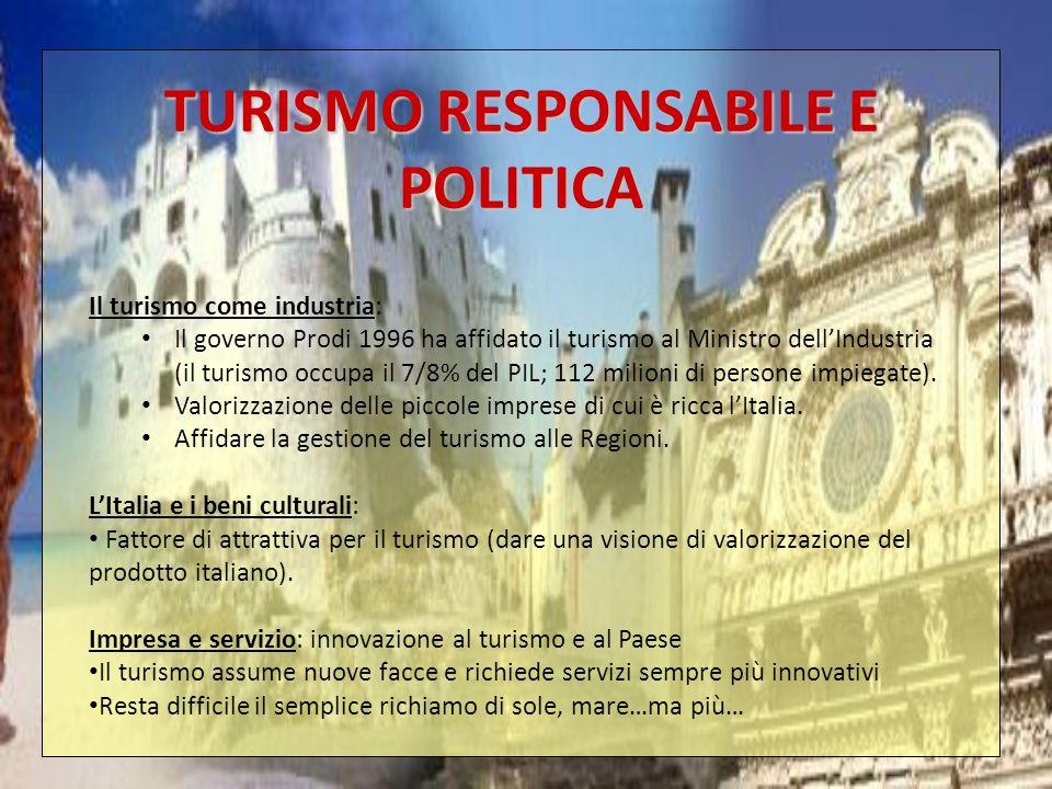 TURISMO RESPONSABILE E POLITICA Il turismo come industria: Il governo Prodi 1996 ha affidato il turismo al Ministro dellIndustria (il turismo occupa i