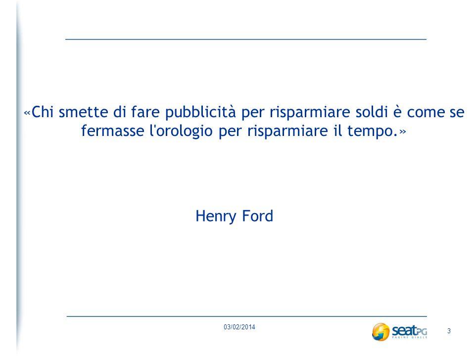 03/02/2014 3 «Chi smette di fare pubblicità per risparmiare soldi è come se fermasse l orologio per risparmiare il tempo.» Henry Ford