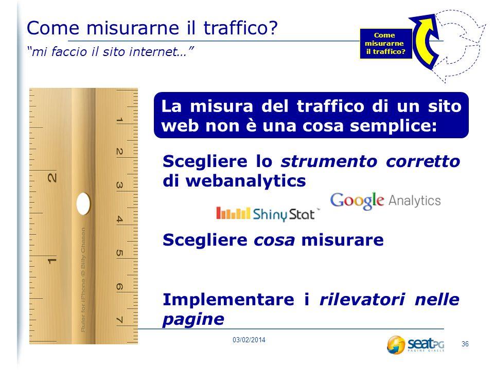 03/02/2014 35 misura 1.0misura 2.0 Come misurarne il traffico? mi faccio il sito internet… Come misurarne il traffico?