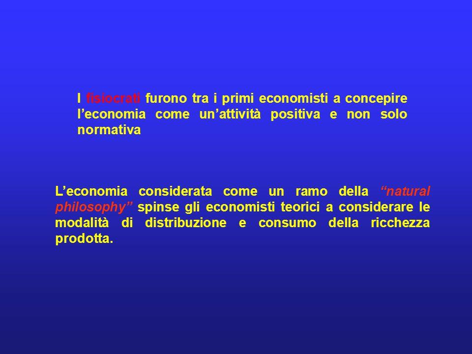 I fisiocrati furono tra i primi economisti a concepire leconomia come unattività positiva e non solo normativa Leconomia considerata come un ramo della natural philosophy spinse gli economisti teorici a considerare le modalità di distribuzione e consumo della ricchezza prodotta.