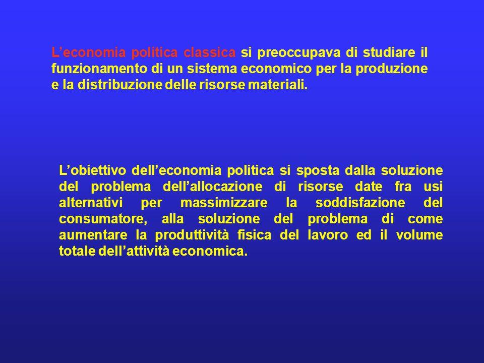 Leconomia politica classica si preoccupava di studiare il funzionamento di un sistema economico per la produzione e la distribuzione delle risorse mat