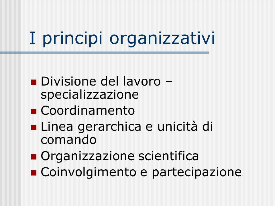 I principi organizzativi Divisione del lavoro – specializzazione Coordinamento Linea gerarchica e unicità di comando Organizzazione scientifica Coinvo