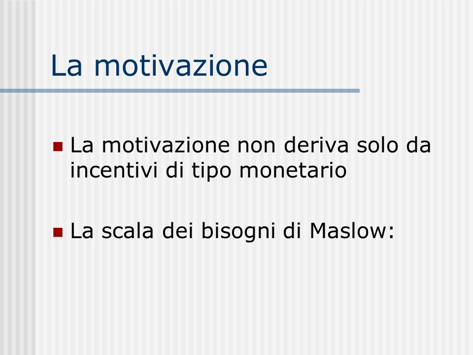 La motivazione La motivazione non deriva solo da incentivi di tipo monetario La scala dei bisogni di Maslow: